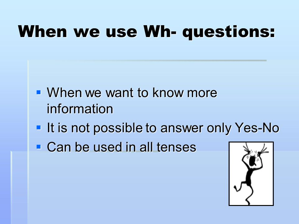 When we use Wh- questions:  When we want to know more information  It is not possible to answer only Yes-No  Can be used in all tenses