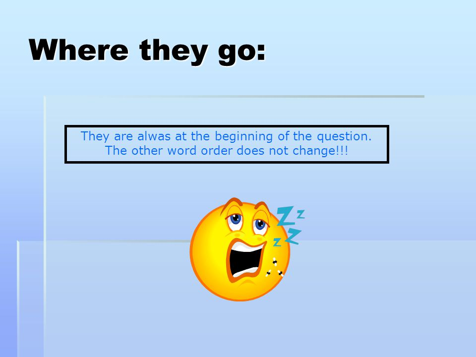 Where they go: They are alwas at the beginning of the question. The other word order does not change!!!