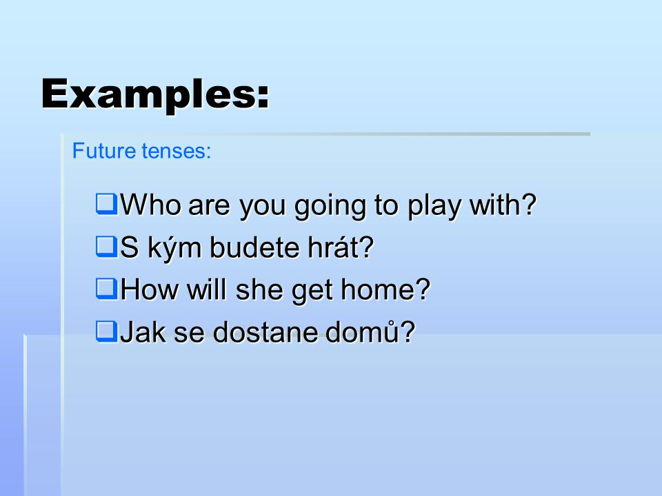 WWWWho are you going to play with? SSSS kým budete hrát? HHHHow will she get home? JJJJak se dostane domů? Examples: Future tenses: