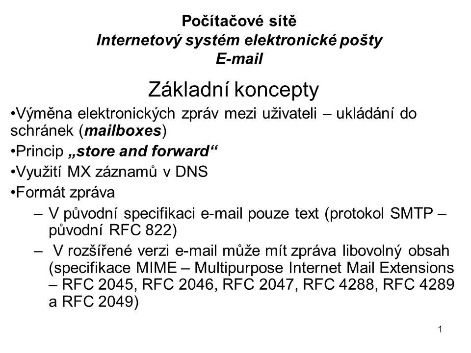 """1 Počítačové sítě Internetový systém elektronické pošty E-mail Základní koncepty Výměna elektronických zpráv mezi uživateli – ukládání do schránek (mailboxes) Princip """"store and forward Využití MX záznamů v DNS Formát zpráva –V původní specifikaci e-mail pouze text (protokol SMTP – původní RFC 822) – V rozšířené verzi e-mail může mít zpráva libovolný obsah (specifikace MIME – Multipurpose Internet Mail Extensions – RFC 2045, RFC 2046, RFC 2047, RFC 4288, RFC 4289 a RFC 2049)"""