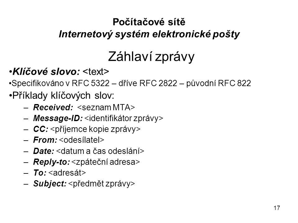 17 Počítačové sítě Internetový systém elektronické pošty Záhlaví zprávy Klíčové slovo: Specifikováno v RFC 5322 – dříve RFC 2822 – původní RFC 822 Pří