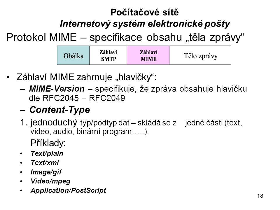 """18 Počítačové sítě Internetový systém elektronické pošty Protokol MIME – specifikace obsahu """"těla zprávy Záhlaví MIME zahrnuje """"hlavičky : –MIME-Version – specifikuje, že zpráva obsahuje hlavičku dle RFC2045 – RFC2049 –Content-Type 1.jednoduchý typ/podtyp dat – skládá se z jedné části (text, video, audio, binární program…..)."""