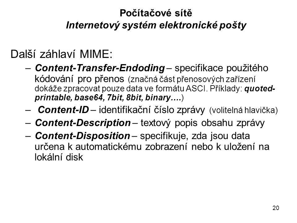 20 Počítačové sítě Internetový systém elektronické pošty Další záhlaví MIME: –Content-Transfer-Endoding – specifikace použitého kódování pro přenos (z