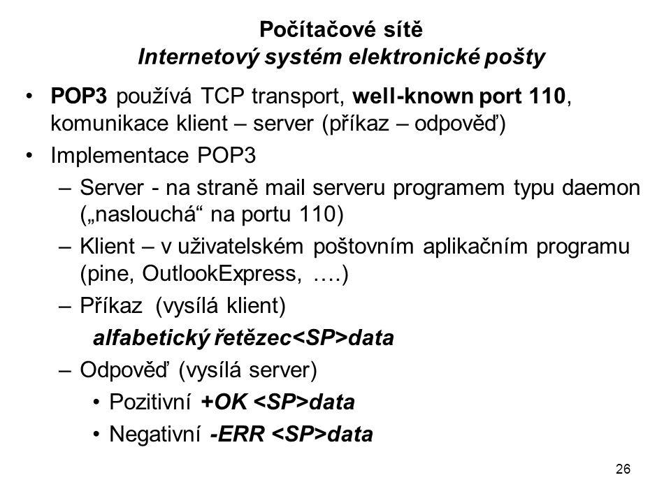 """26 Počítačové sítě Internetový systém elektronické pošty POP3 používá TCP transport, well-known port 110, komunikace klient – server (příkaz – odpověď) Implementace POP3 –Server - na straně mail serveru programem typu daemon (""""naslouchá na portu 110) –Klient – v uživatelském poštovním aplikačním programu (pine, OutlookExpress, ….) –Příkaz (vysílá klient) alfabetický řetězec data –Odpověď (vysílá server) Pozitivní +OK data Negativní -ERR data"""