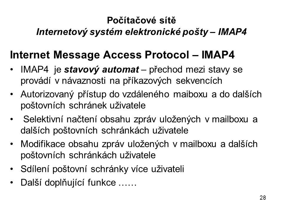 28 Počítačové sítě Internetový systém elektronické pošty – IMAP4 Internet Message Access Protocol – IMAP4 IMAP4 je stavový automat – přechod mezi stavy se provádí v návaznosti na příkazových sekvencích Autorizovaný přístup do vzdáleného maiboxu a do dalších poštovních schránek uživatele Selektivní načtení obsahu zpráv uložených v mailboxu a dalších poštovních schránkách uživatele Modifikace obsahu zpráv uložených v mailboxu a dalších poštovních schránkách uživatele Sdílení poštovní schránky více uživateli Další doplňující funkce ……