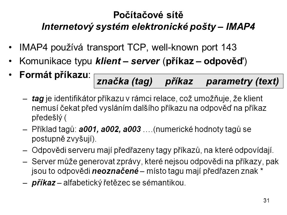 31 Počítačové sítě Internetový systém elektronické pošty – IMAP4 IMAP4 používá transport TCP, well-known port 143 Komunikace typu klient – server (pří