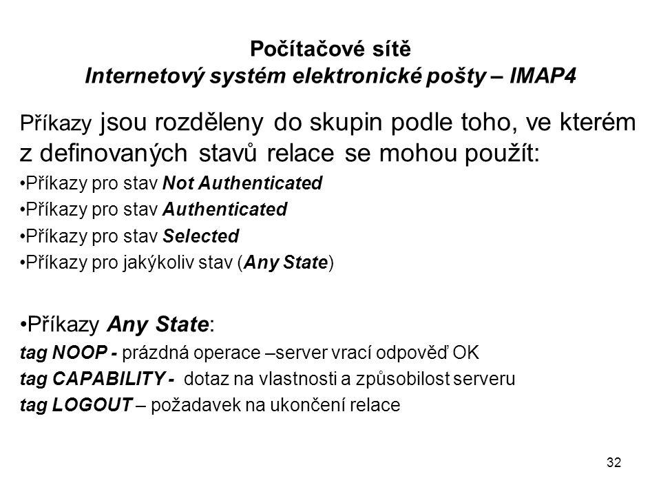 Počítačové sítě Internetový systém elektronické pošty – IMAP4 Příkazy jsou rozděleny do skupin podle toho, ve kterém z definovaných stavů relace se mohou použít: Příkazy pro stav Not Authenticated Příkazy pro stav Authenticated Příkazy pro stav Selected Příkazy pro jakýkoliv stav (Any State) Příkazy Any State: tag NOOP - prázdná operace –server vrací odpověď OK tag CAPABILITY - dotaz na vlastnosti a způsobilost serveru tag LOGOUT – požadavek na ukončení relace 32