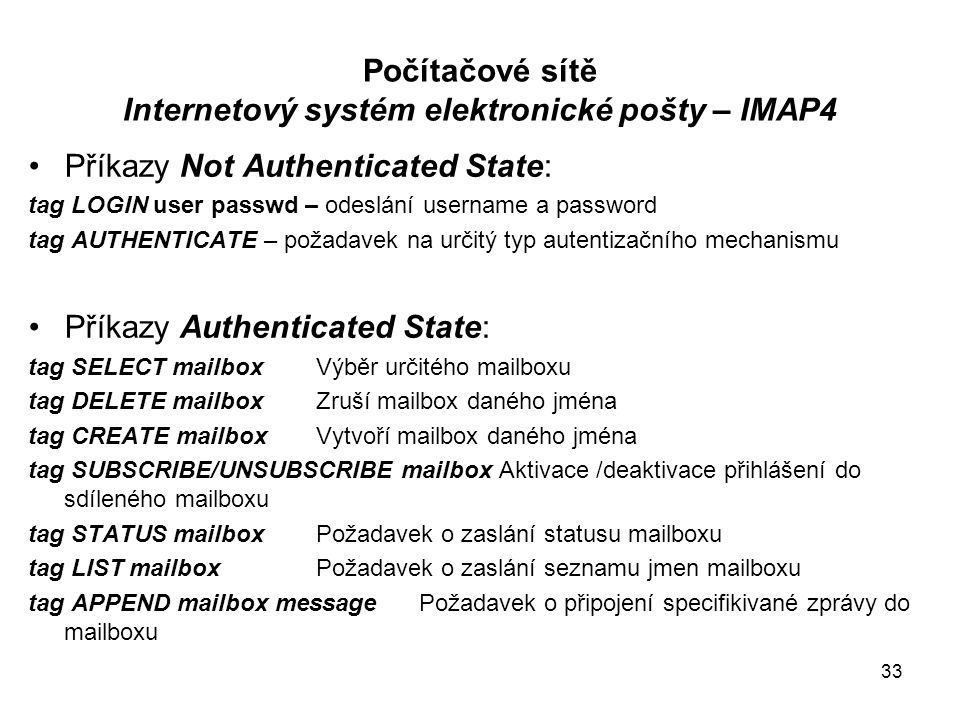 Počítačové sítě Internetový systém elektronické pošty – IMAP4 Příkazy Not Authenticated State: tag LOGIN user passwd – odeslání username a password ta
