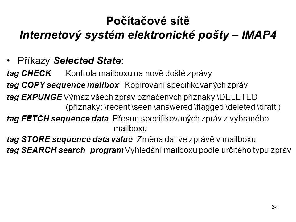 Počítačové sítě Internetový systém elektronické pošty – IMAP4 Příkazy Selected State: tag CHECKKontrola mailboxu na nově došlé zprávy tag COPY sequence mailboxKopírování specifikovaných zpráv tag EXPUNGE Výmaz všech zpráv označených příznaky \DELETED (příznaky: \recent \seen \answered \flagged \deleted \draft ) tag FETCH sequence data Přesun specifikovaných zpráv z vybraného mailboxu tag STORE sequence data value Změna dat ve zprávě v mailboxu tag SEARCH search_programVyhledání mailboxu podle určitého typu zpráv 34