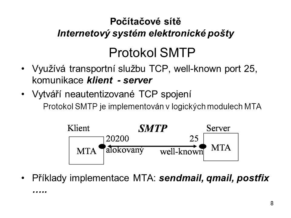 Protokol SMTP Využívá transportní službu TCP, well-known port 25, komunikace klient - server Vytváří neautentizované TCP spojení Protokol SMTP je implementován v logických modulech MTA Příklady implementace MTA: sendmail, qmail, postfix …..