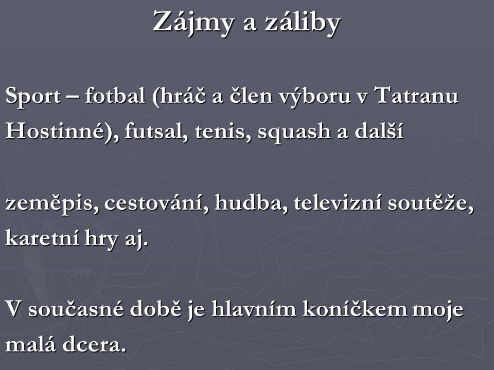 Zájmy a záliby Sport – fotbal (hráč a člen výboru v Tatranu Hostinné), futsal, tenis, squash a další zeměpis, cestování, hudba, televizní soutěže, karetní hry aj.