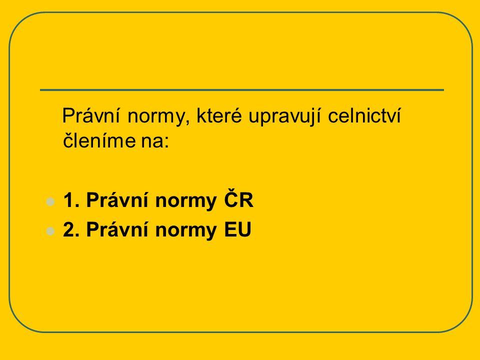 Právní normy ČR Právní normy ČR, stejně tak jako právní normy ostatních členských států EU jsou podřízeny právním normám EU, nejdůležitějšími právními normami ČR v oblasti celnictví jsou Celní zákon a Zákon o celní správě.