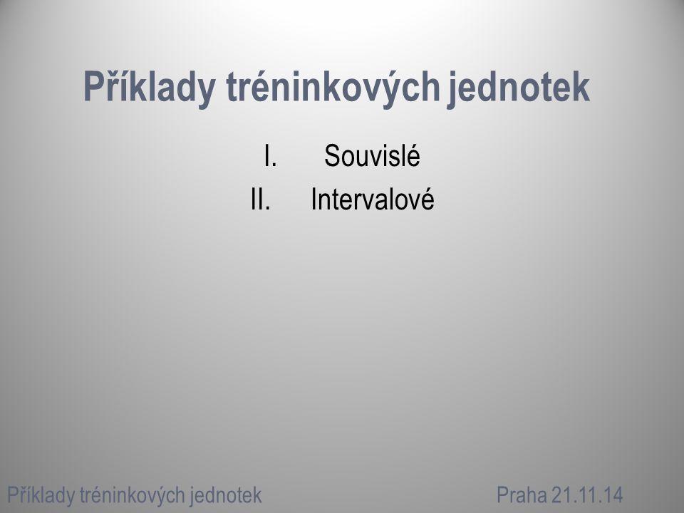 Příklady tréninkových jednotek I.Souvislé II.Intervalové Příklady tréninkových jednotekPraha 21.11.14
