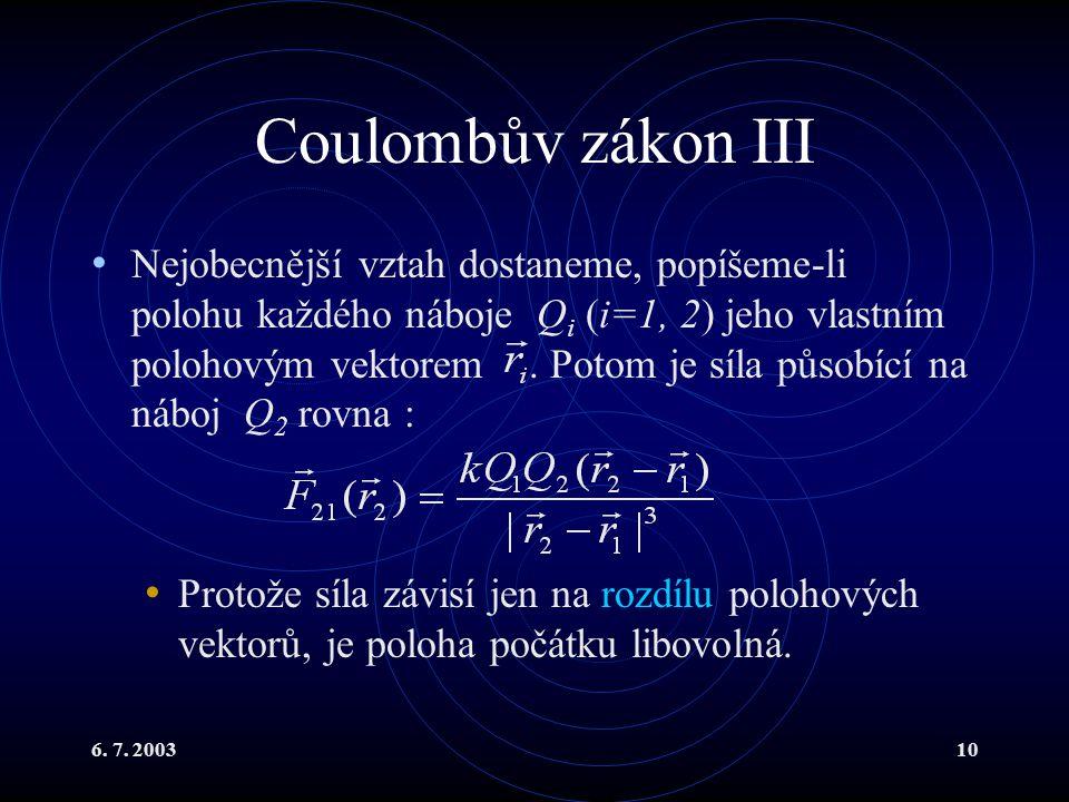 6. 7. 200310 Coulombův zákon III Nejobecnější vztah dostaneme, popíšeme-li polohu každého náboje Q i (i=1, 2) jeho vlastním polohovým vektorem. Potom