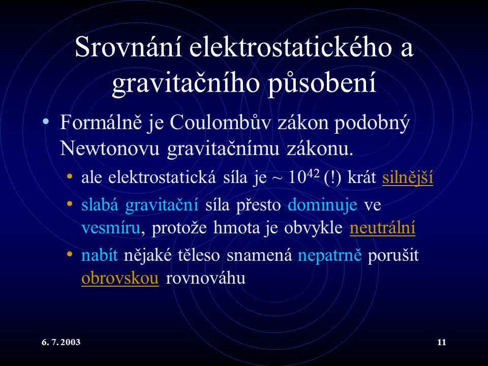 6. 7. 200311 Srovnání elektrostatického a gravitačního působení Formálně je Coulombův zákon podobný Newtonovu gravitačnímu zákonu. ale elektrostatická