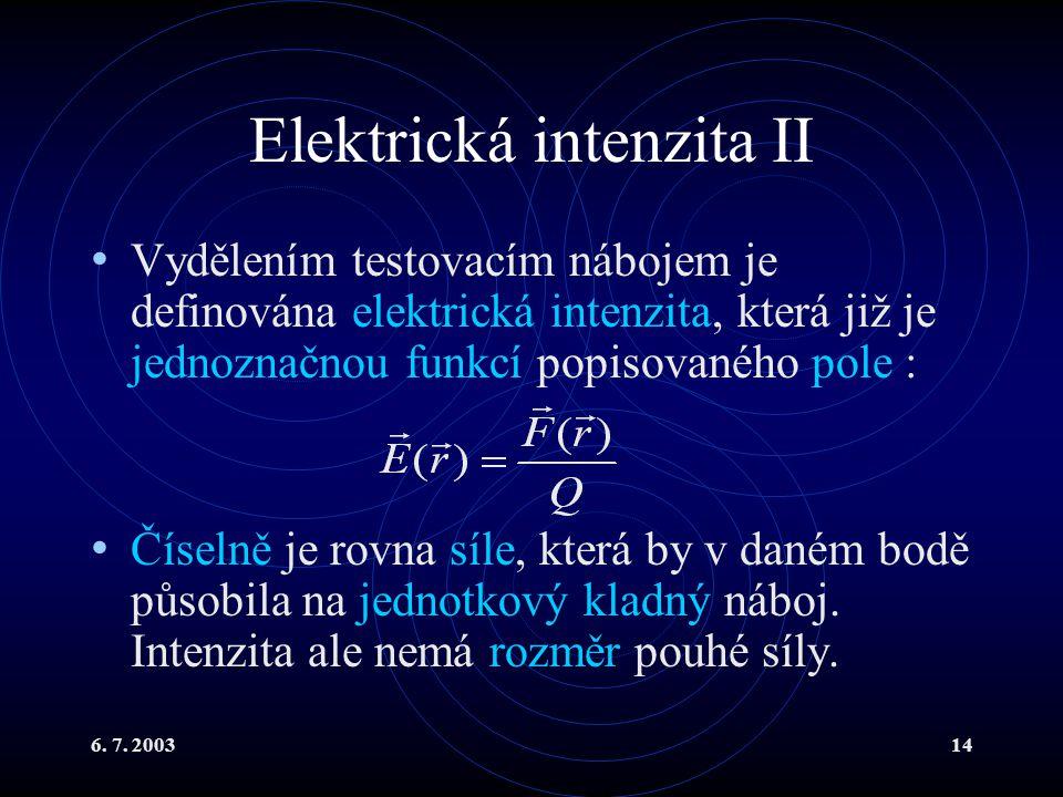 6. 7. 200314 Elektrická intenzita II Vydělením testovacím nábojem je definována elektrická intenzita, která již je jednoznačnou funkcí popisovaného po