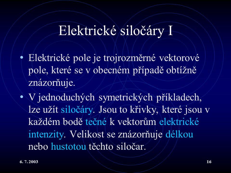 6. 7. 200316 Elektrické siločáry I Elektrické pole je trojrozměrné vektorové pole, které se v obecném případě obtížně znázorňuje. V jednoduchých symet