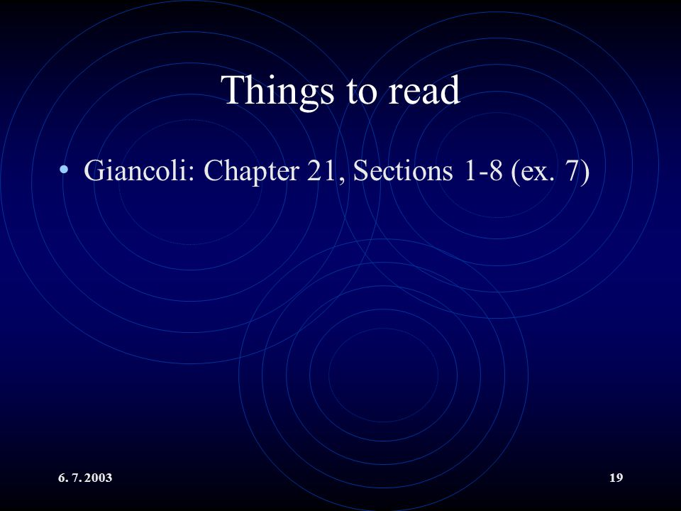 6. 7. 200319 Things to read Giancoli: Chapter 21, Sections 1-8 (ex. 7)