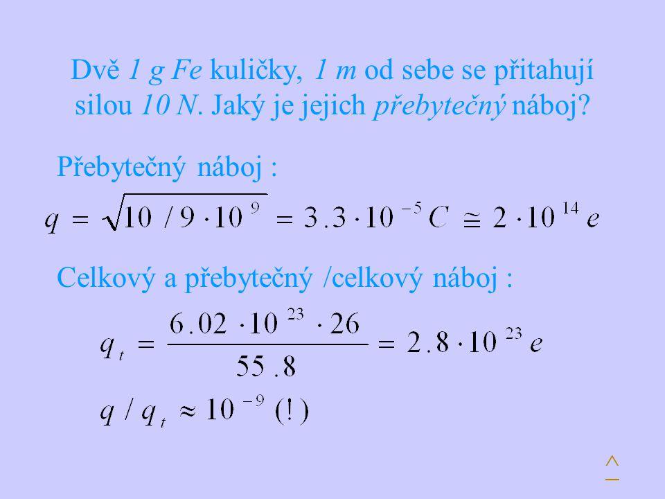 Dvě 1 g Fe kuličky, 1 m od sebe se přitahují silou 10 N. Jaký je jejich přebytečný náboj? Přebytečný náboj : Celkový a přebytečný /celkový náboj : ^