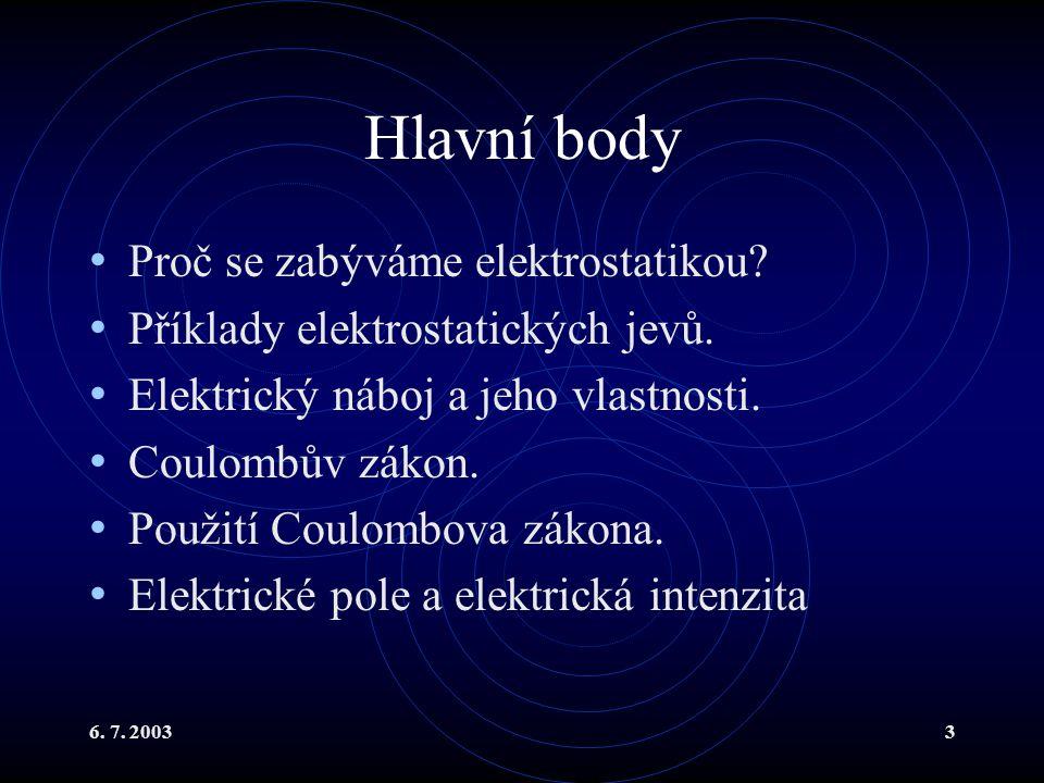 6. 7. 20033 Hlavní body Proč se zabýváme elektrostatikou? Příklady elektrostatických jevů. Elektrický náboj a jeho vlastnosti. Coulombův zákon. Použit