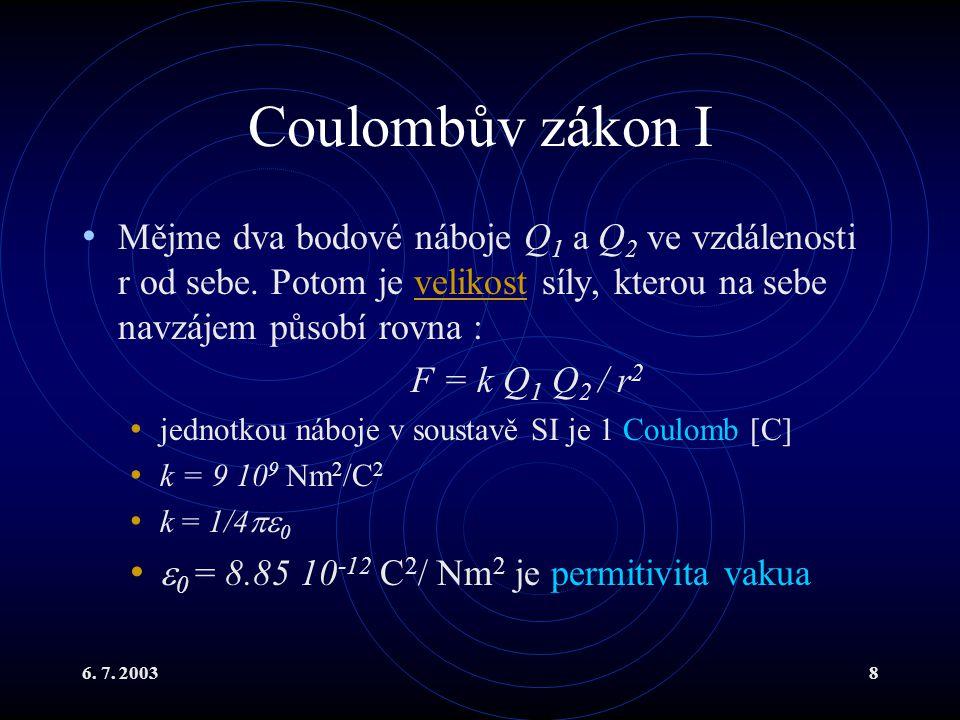 6. 7. 20038 Coulombův zákon I Mějme dva bodové náboje Q 1 a Q 2 ve vzdálenosti r od sebe. Potom je velikost síly, kterou na sebe navzájem působí rovna