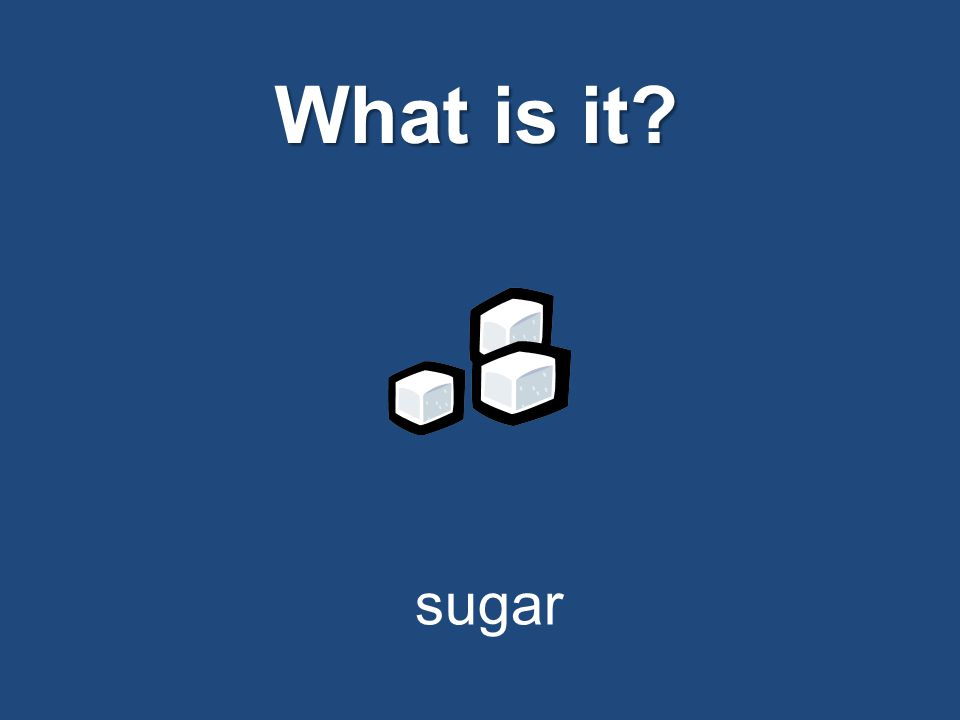 What is it? sugar