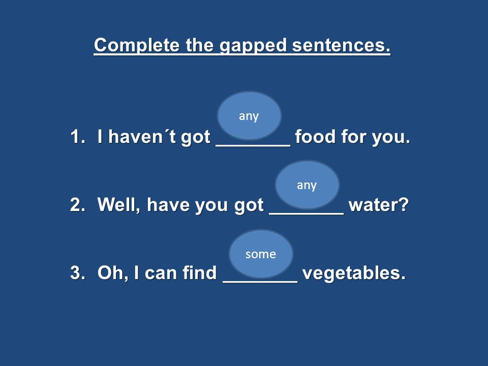 Complete the gapped sentences. 1.I haven´t got _______ food for you. 2.Well, have you got _______ water? 3.Oh, I can find _______ vegetables. any some