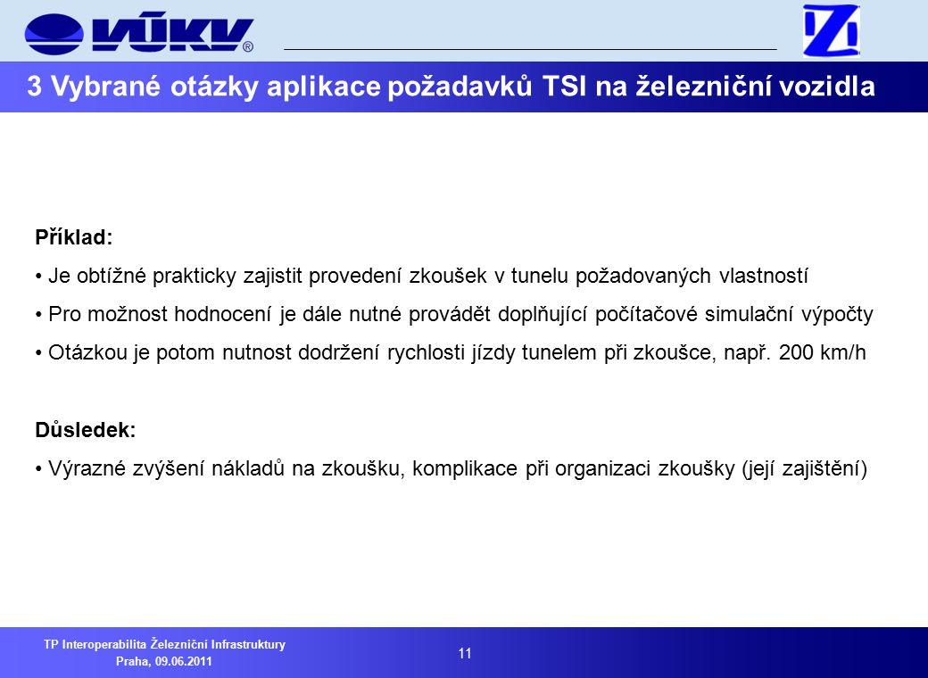 11 TP Interoperabilita Železniční Infrastruktury Praha, 09.06.2011 3 Vybrané otázky aplikace požadavků TSI na železniční vozidla Příklad: Je obtížné prakticky zajistit provedení zkoušek v tunelu požadovaných vlastností Pro možnost hodnocení je dále nutné provádět doplňující počítačové simulační výpočty Otázkou je potom nutnost dodržení rychlosti jízdy tunelem při zkoušce, např.