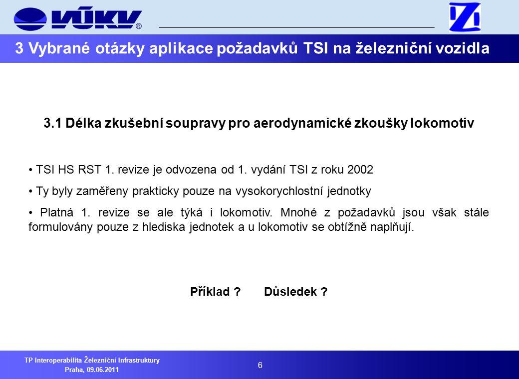 """7 TP Interoperabilita Železniční Infrastruktury Praha, 09.06.2011 3 Vybrané otázky aplikace požadavků TSI na železniční vozidla Příklad: Kapitola 4.2.6.2.1: Aerodynamické zatížení působící na pracovníky pracující podél trati Zde se požaduje zkouška s vlakem dosahujícím """"plné délky Definice """"plné délky je nejasná, dopravce není často schopen stanovit maximální délku vlaku Podle zkušeností VÚKV a.s."""