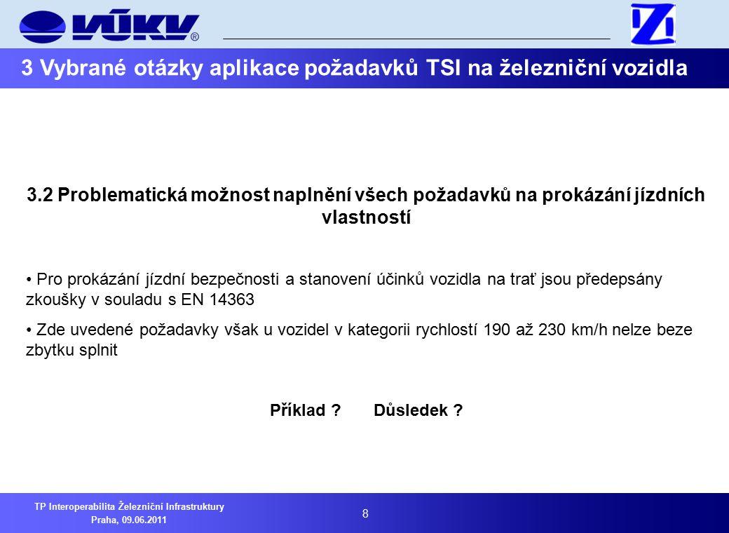 8 TP Interoperabilita Železniční Infrastruktury Praha, 09.06.2011 3 Vybrané otázky aplikace požadavků TSI na železniční vozidla 3.2 Problematická možnost naplnění všech požadavků na prokázání jízdních vlastností Pro prokázání jízdní bezpečnosti a stanovení účinků vozidla na trať jsou předepsány zkoušky v souladu s EN 14363 Zde uvedené požadavky však u vozidel v kategorii rychlostí 190 až 230 km/h nelze beze zbytku splnit Příklad .