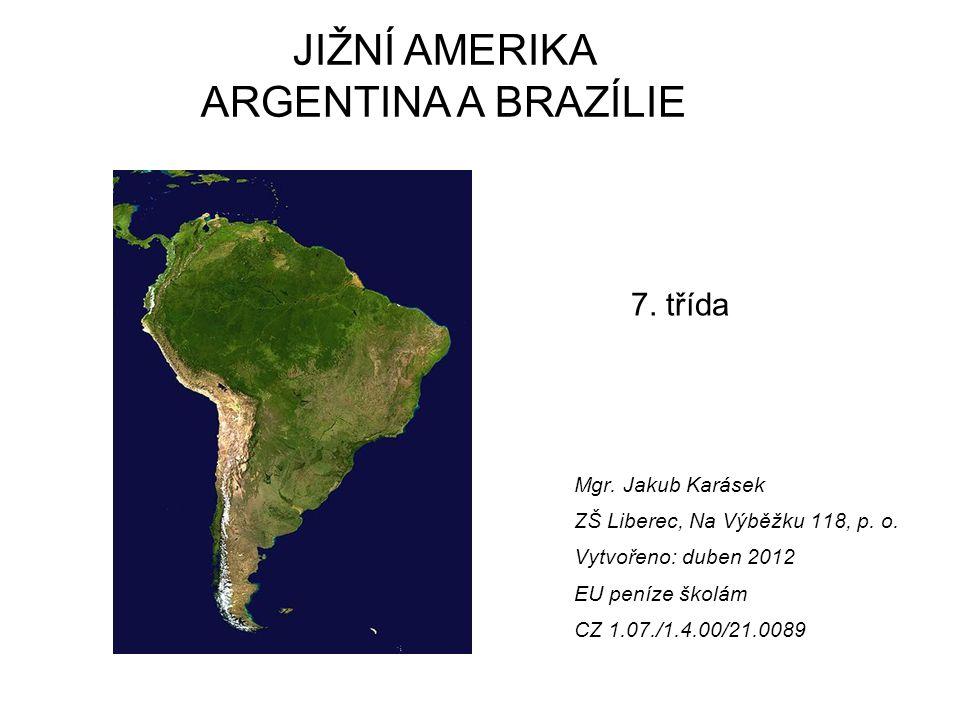 Mgr. Jakub Karásek ZŠ Liberec, Na Výběžku 118, p. o. Vytvořeno: duben 2012 EU peníze školám CZ 1.07./1.4.00/21.0089 JIŽNÍ AMERIKA ARGENTINA A BRAZÍLIE