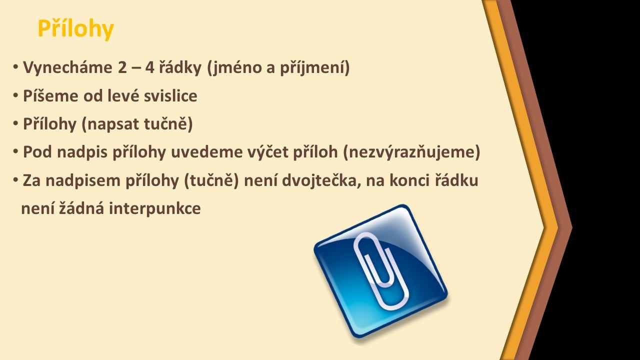 Přílohy Vynecháme 2 – 4 řádky (jméno a příjmení) Píšeme od levé svislice Přílohy (napsat tučně) Pod nadpis přílohy uvedeme výčet příloh (nezvýrazňujeme) Za nadpisem přílohy (tučně) není dvojtečka, na konci řádku není žádná interpunkce