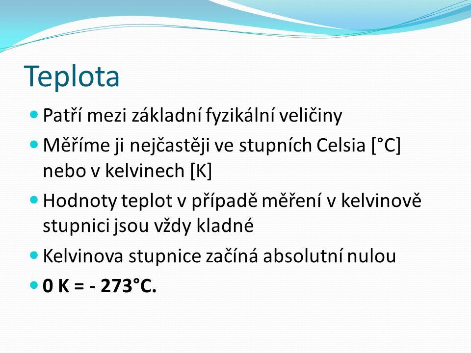Teplota Patří mezi základní fyzikální veličiny Měříme ji nejčastěji ve stupních Celsia [°C] nebo v kelvinech [K] Hodnoty teplot v případě měření v kelvinově stupnici jsou vždy kladné Kelvinova stupnice začíná absolutní nulou 0 K = - 273°C.