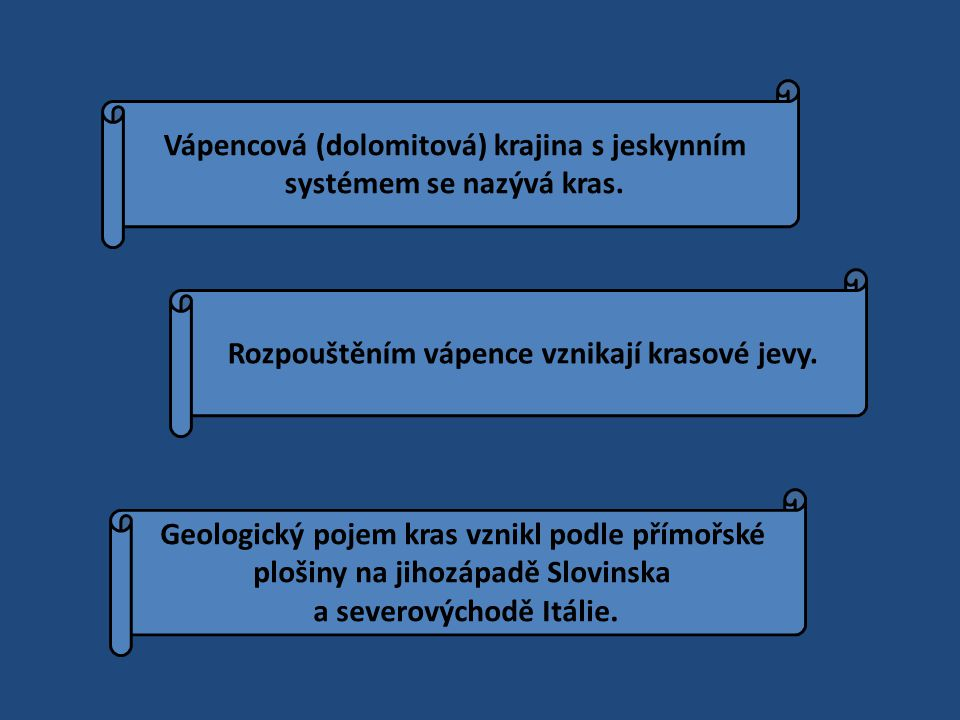 Vápencová (dolomitová) krajina s jeskynním systémem se nazývá kras. Rozpouštěním vápence vznikají krasové jevy. Geologický pojem kras vznikl podle pří