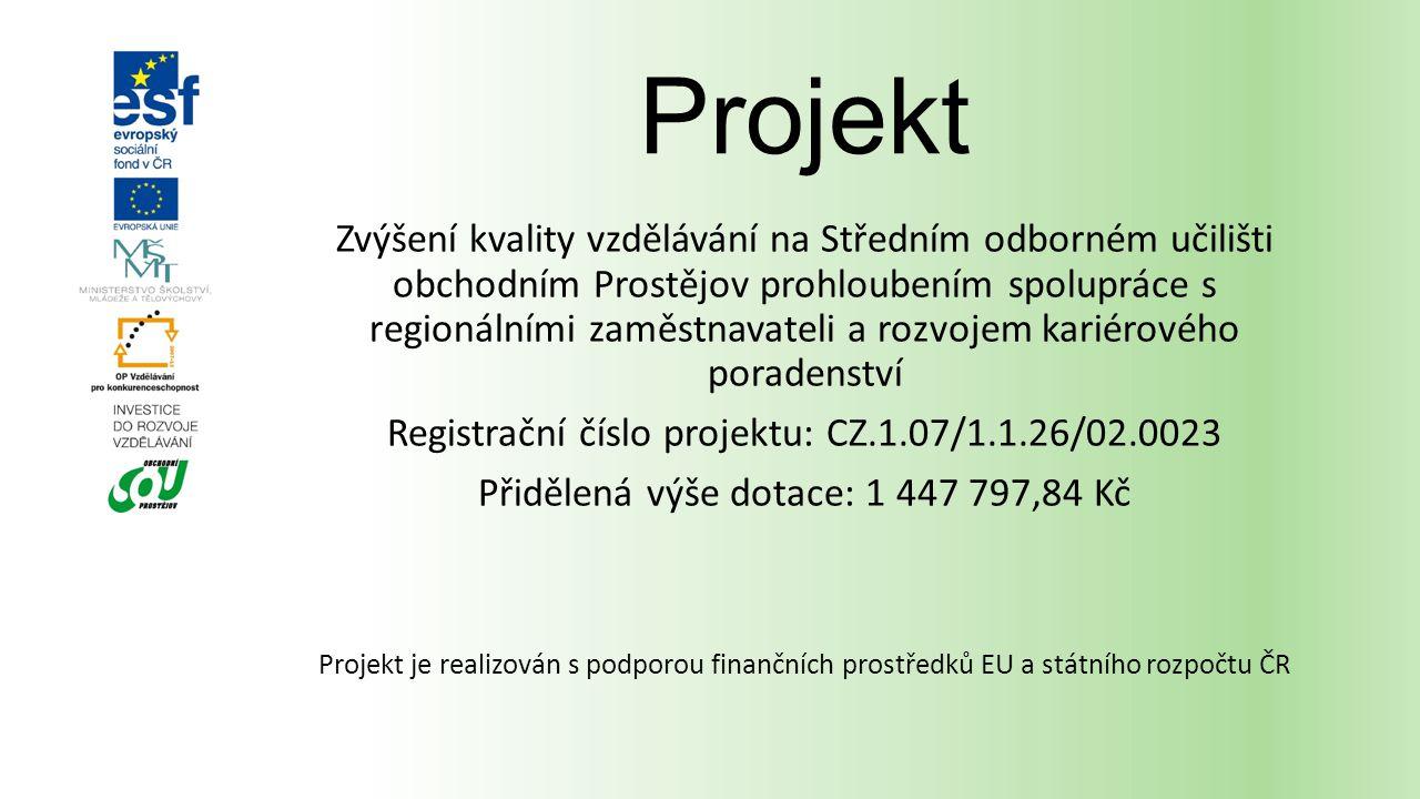 Projekt Zvýšení kvality vzdělávání na Středním odborném učilišti obchodním Prostějov prohloubením spolupráce s regionálními zaměstnavateli a rozvojem kariérového poradenství Registrační číslo projektu: CZ.1.07/1.1.26/02.0023 Přidělená výše dotace: 1 447 797,84 Kč Projekt je realizován s podporou finančních prostředků EU a státního rozpočtu ČR