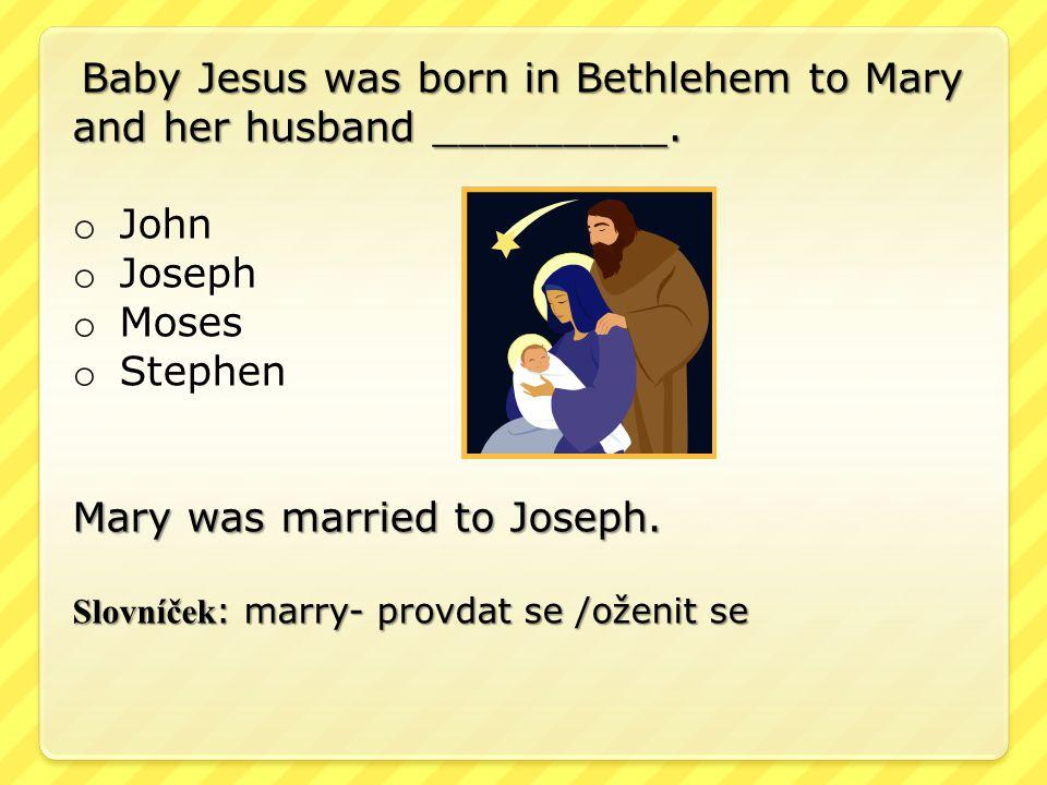 Baby Jesus was born in Bethlehem to Mary and her husband _________. o John o Joseph o Moses o Stephen Mary was married to Joseph. Slovníček : marry- p