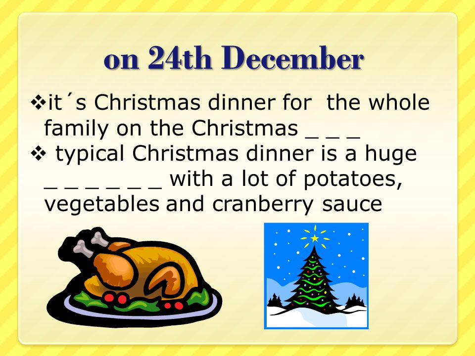 on 24th December  it´s Christmas dinner for the whole family on the Christmas _ _ _  typical Christmas dinner is a huge _ _ _ _ _ _ with a lot of potatoes, vegetables and cranberry sauce