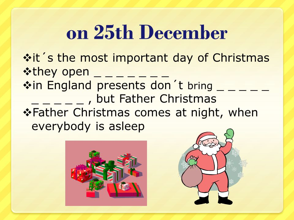 on 25th December  it´s the most important day of Christmas  they open _ _ _ _ _ _ _  in England presents don´t bring _ _ _ _ _ _ _ _ _ _, but Father Christmas  Father Christmas comes at night, when everybody is asleep