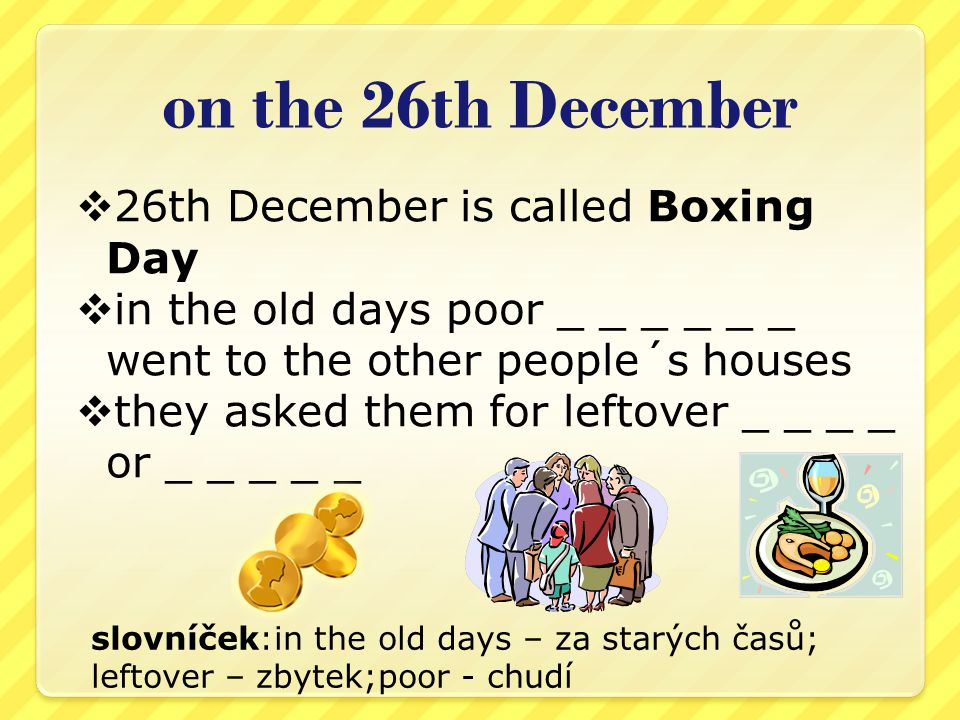 on the 26th December  26th December is called Boxing Day  in the old days poor _ _ _ _ _ _ went to the other people´s houses  they asked them for leftover _ _ _ _ or _ _ _ _ _ slovníček:in the old days – za starých časů; leftover – zbytek;poor - chudí