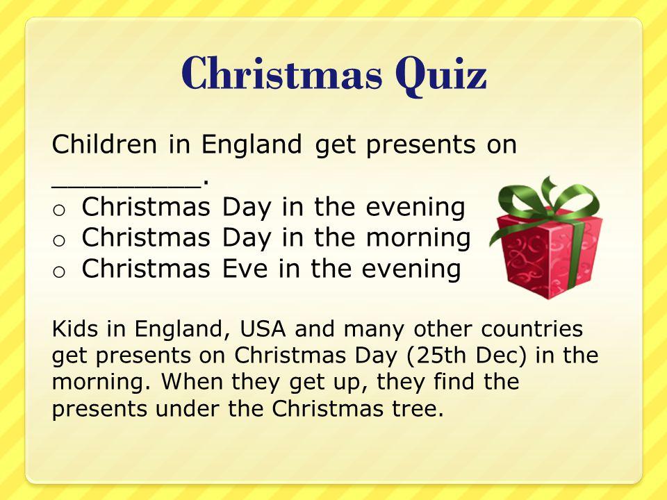 Christmas Quiz Children in England get presents on _________. o Christmas Day in the evening o Christmas Day in the morning o Christmas Eve in the eve