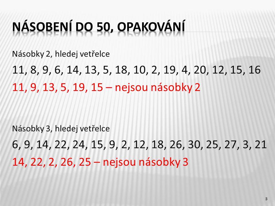 Násobky 2, hledej vetřelce 11, 8, 9, 6, 14, 13, 5, 18, 10, 2, 19, 4, 20, 12, 15, 16 11, 9, 13, 5, 19, 15 – nejsou násobky 2 Násobky 3, hledej vetřelce 6, 9, 14, 22, 24, 15, 9, 2, 12, 18, 26, 30, 25, 27, 3, 21 14, 22, 2, 26, 25 – nejsou násobky 3 3