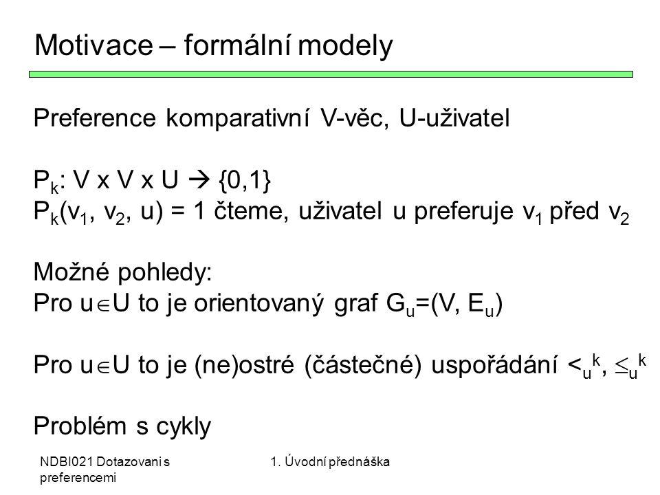 NDBI021 Dotazovani s preferencemi Motivace – formální modely Preference komparativní V-věc, U-uživatel P k : V x V x U  {0,1} P k (v 1, v 2, u) = 1 č