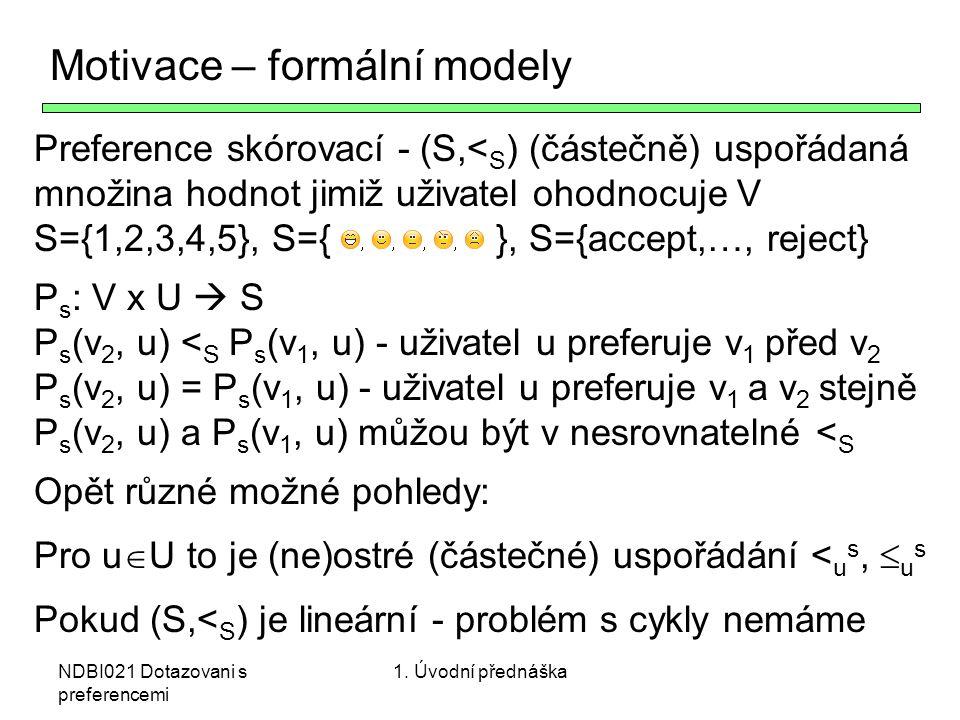 NDBI021 Dotazovani s preferencemi Motivace – formální modely Preference skórovací - (S,< S ) (částečně) uspořádaná množina hodnot jimiž uživatel ohodn