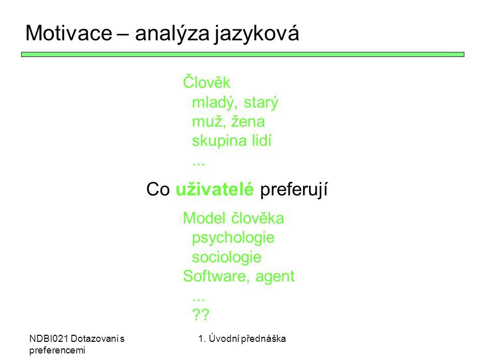 NDBI021 Dotazovani s preferencemi Preference z hlediska softwarového inženýrství Co - Vetší množství alternativ Uživatel – větší množství – různá PC gramotnost Preference – potřeba formálních modelů pro reprezentaci - věcí - uživatelů - preferencí a agregace UP - Uživatelské preference – součást tvorby SW UP = HCI + ?, HCI = UI + ?, UI = vizualizace + .