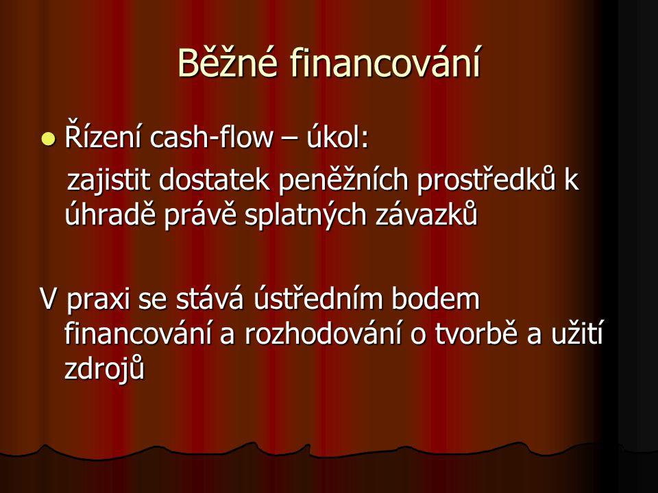 Běžné financování Řízení cash-flow – úkol: Řízení cash-flow – úkol: zajistit dostatek peněžních prostředků k úhradě právě splatných závazků zajistit dostatek peněžních prostředků k úhradě právě splatných závazků V praxi se stává ústředním bodem financování a rozhodování o tvorbě a užití zdrojů