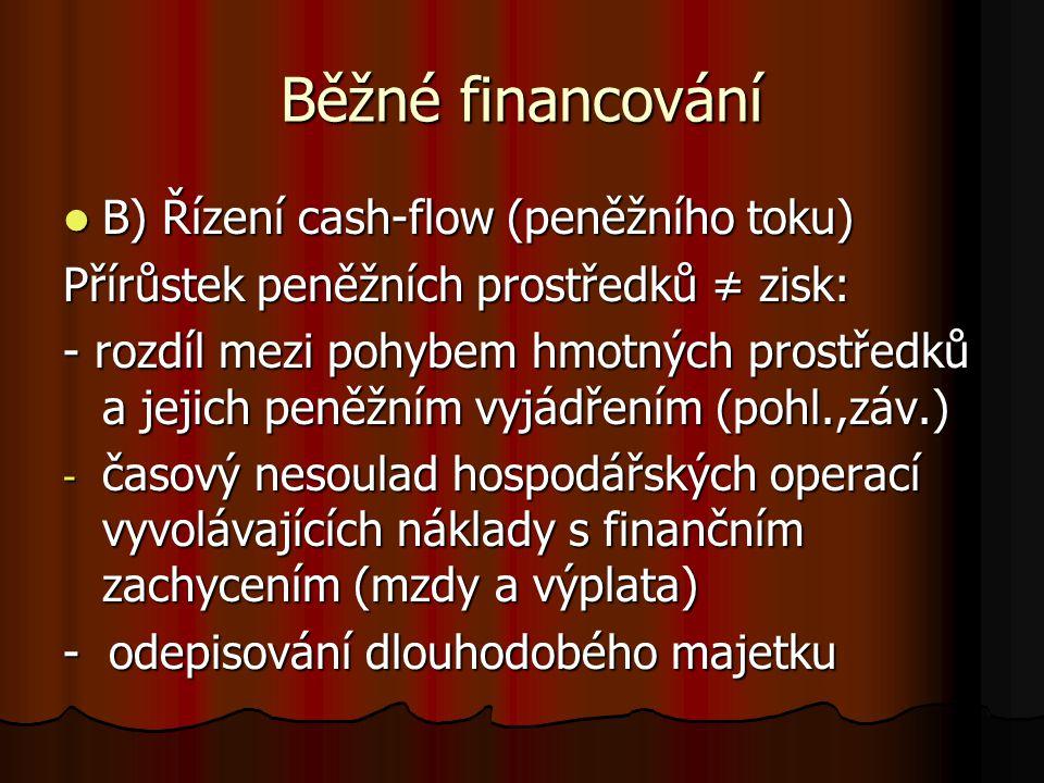 Běžné financování B) Řízení cash-flow (peněžního toku) B) Řízení cash-flow (peněžního toku) Přírůstek peněžních prostředků ≠ zisk: - rozdíl mezi pohybem hmotných prostředků a jejich peněžním vyjádřením (pohl.,záv.) - časový nesoulad hospodářských operací vyvolávajících náklady s finančním zachycením (mzdy a výplata) - odepisování dlouhodobého majetku