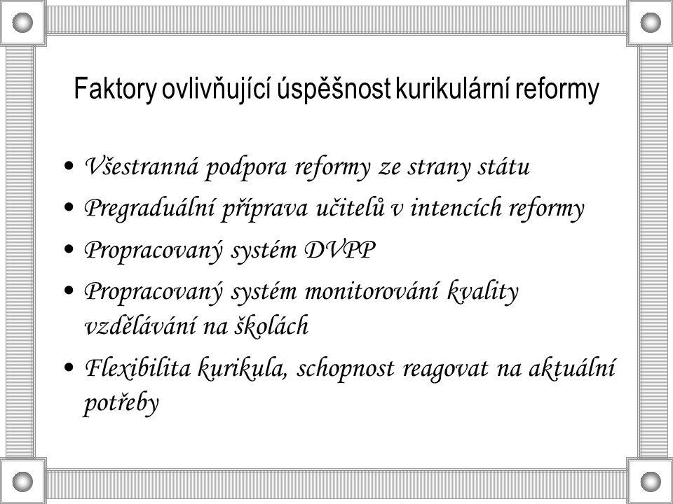 Faktory ovlivňující úspěšnost kurikulární reformy Všestranná podpora reformy ze strany státu Pregraduální příprava učitelů v intencích reformy Propracovaný systém DVPP Propracovaný systém monitorování kvality vzdělávání na školách Flexibilita kurikula, schopnost reagovat na aktuální potřeby