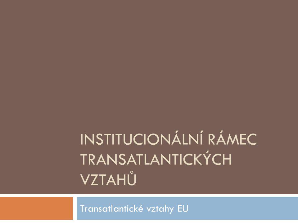 INSTITUCIONÁLNÍ RÁMEC TRANSATLANTICKÝCH VZTAHŮ Transatlantické vztahy EU