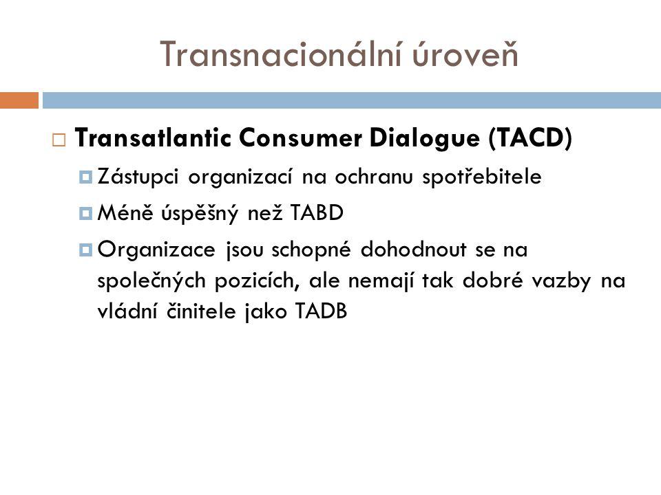 Transnacionální úroveň  Transatlantic Consumer Dialogue (TACD)  Zástupci organizací na ochranu spotřebitele  Méně úspěšný než TABD  Organizace jsou schopné dohodnout se na společných pozicích, ale nemají tak dobré vazby na vládní činitele jako TADB