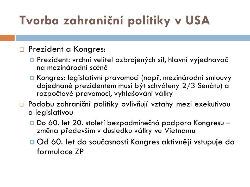 Tvorba zahraniční politiky v USA  Prezident a Kongres:  Prezident: vrchní velitel ozbrojených sil, hlavní vyjednavač na mezinárodní scéně  Kongres: legislativní pravomoci (např.